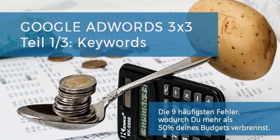 Google AdWords 3×3: Die 9 häufigsten Fehler, wodurch Du mehr als 50% deines Budgets verbrennst. Teil 1/3: Keywords